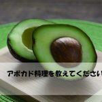 アボカドの料理のバリエーションを知りたい♪あさイチ「解決!ゴハン」  レシピ・作り方