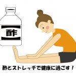 酢とストレッチで体を柔らかくすると体調がよくなる♪by主治医が見つかる診療所